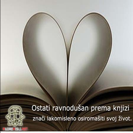 Ostati ravnodušan prema knjizi znači lakomisleno osiromašiti svoj život.