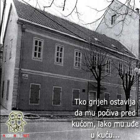 Tko grijeh ostavlja da mu počiva pred kućom, lako mu uđe u kuću.