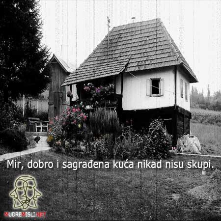 Mir, dobro i sagrađena kuća nikad nisu skupi.