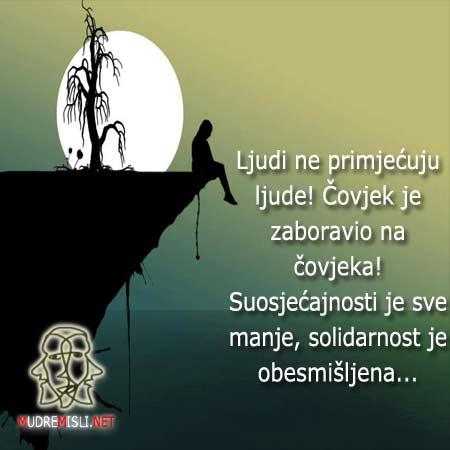 Ljudi ne primjećuju ljude! Čovjek je zaboravio na čovjeka! Suosjećajnosti je sve manje, solidarnost je obesmišljena...