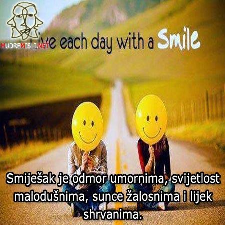 Smiješak je odmor umornima, svijetlost malodušnima, sunce žalosnima i lijek shrvanima.