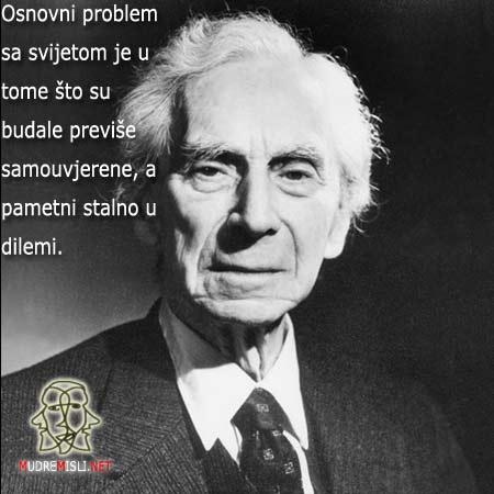 Osnovni problem sa svijetom je u tome što su budale previše samouvjerene, a pametni stalno u dilemi.